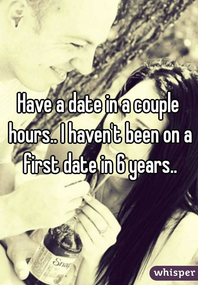 Have a date in a couple hours.. I haven't been on a first date in 6 years..