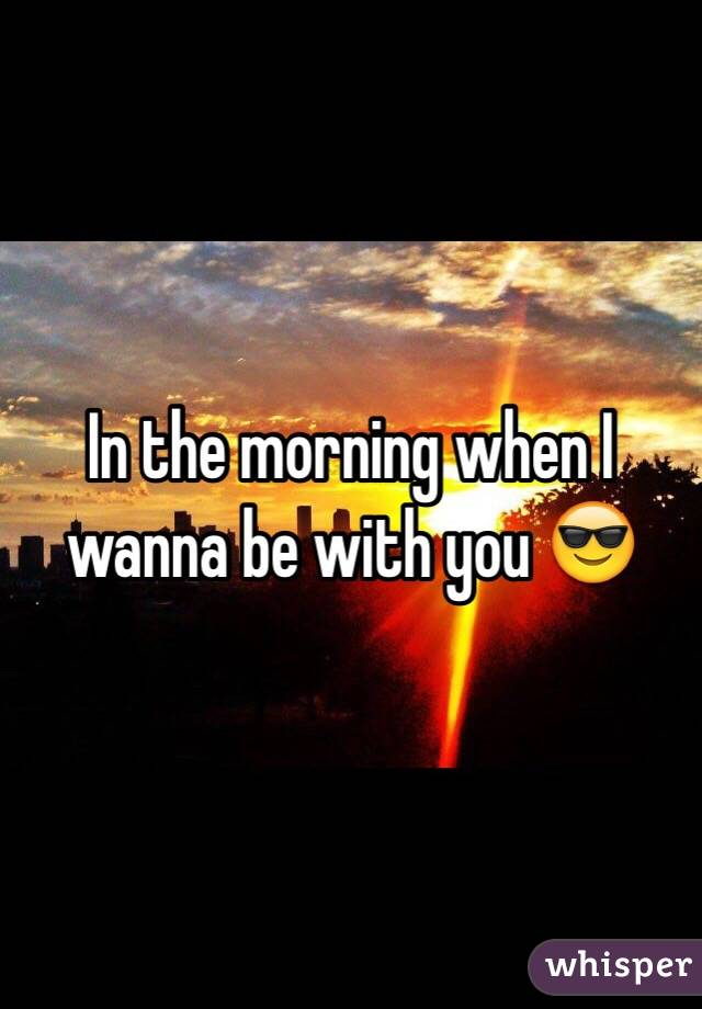 In the morning when I wanna be with you 😎