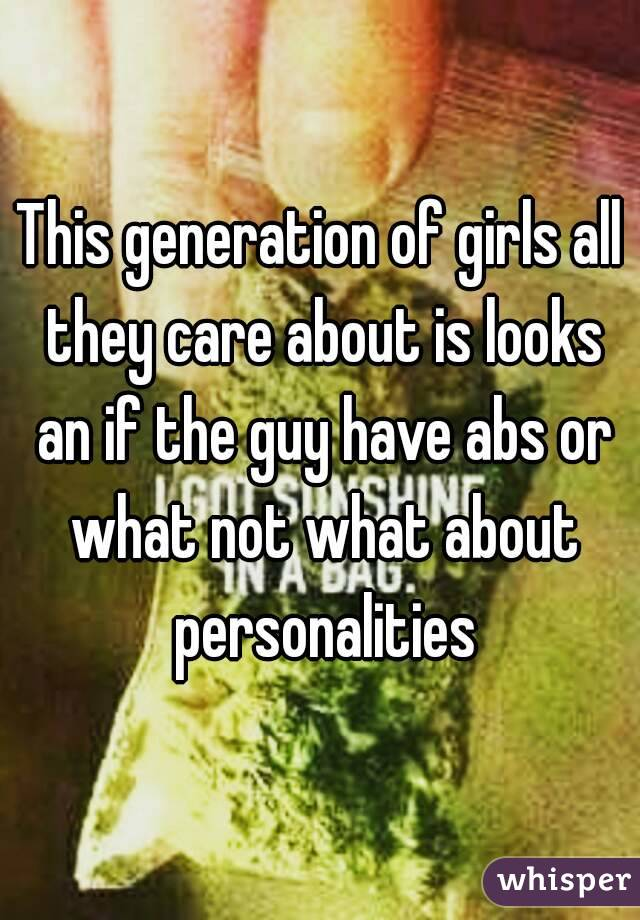 This generation of girls all they care about is looks an if the guy have abs or what not what about personalities