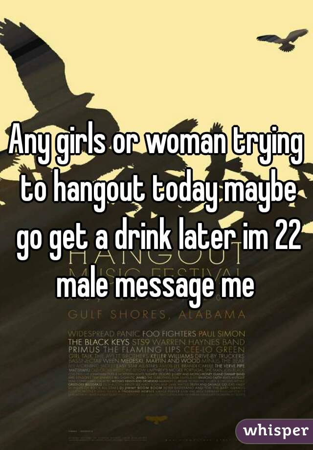 Any girls or woman trying to hangout today maybe go get a drink later im 22 male message me