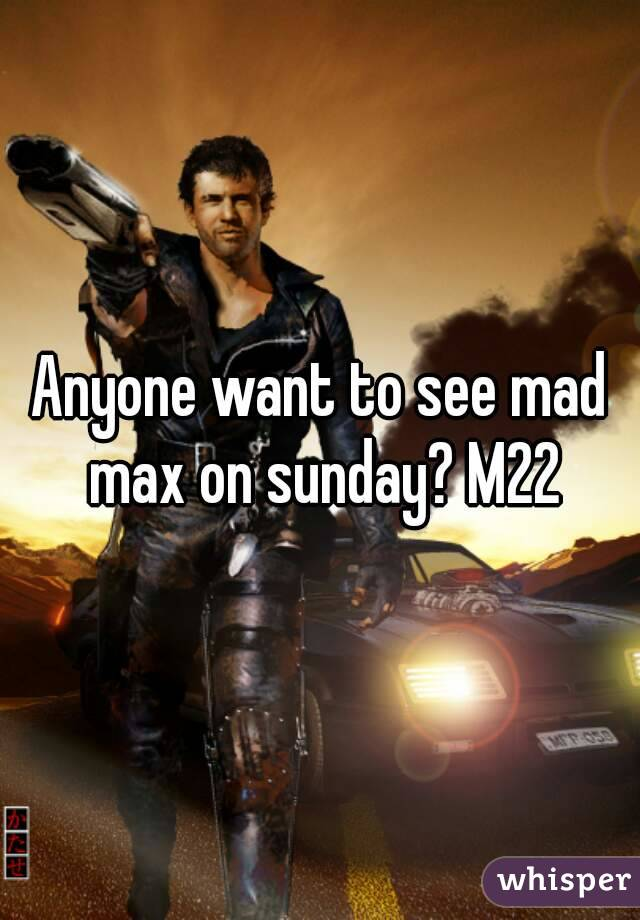 Anyone want to see mad max on sunday? M22