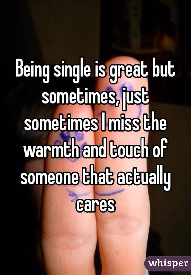 Being single is great but sometimes, just sometimes I miss the warmth and touch of someone that actually cares