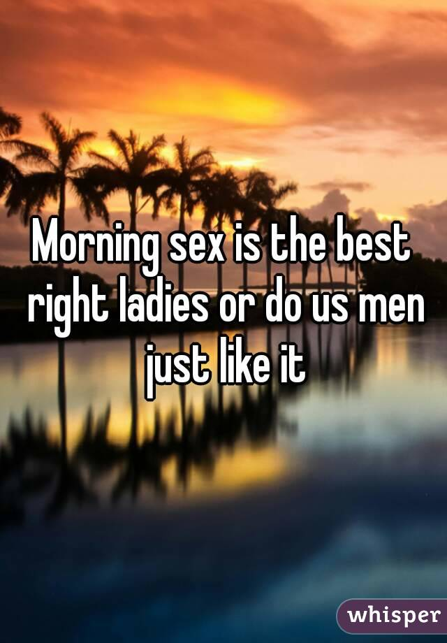 Morning sex is the best right ladies or do us men just like it