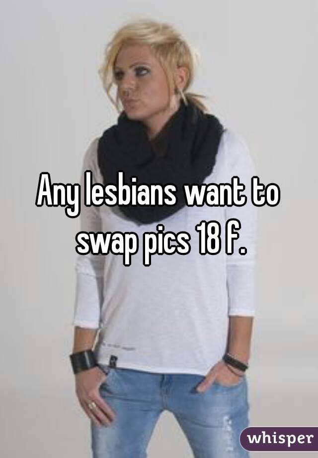 Any lesbians want to swap pics 18 f.