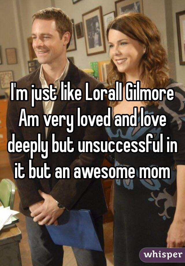 I'm just like LoralI Gilmore  Am very loved and love deeply but unsuccessful in it but an awesome mom
