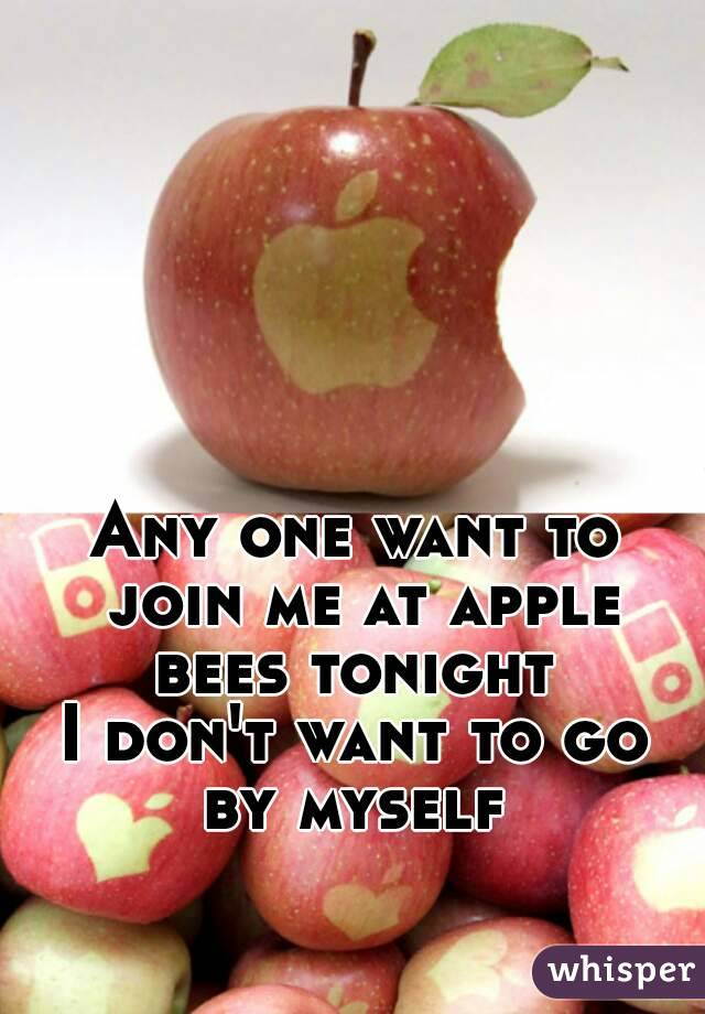 Any one want to join me at apple bees tonight  I don't want to go by myself