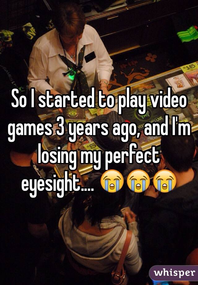 So I started to play video games 3 years ago, and I'm losing my perfect eyesight.... 😭😭😭