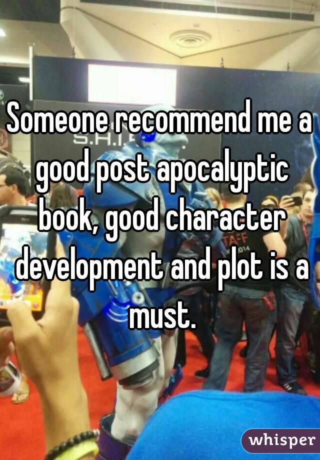 Someone recommend me a good post apocalyptic book, good character development and plot is a must.