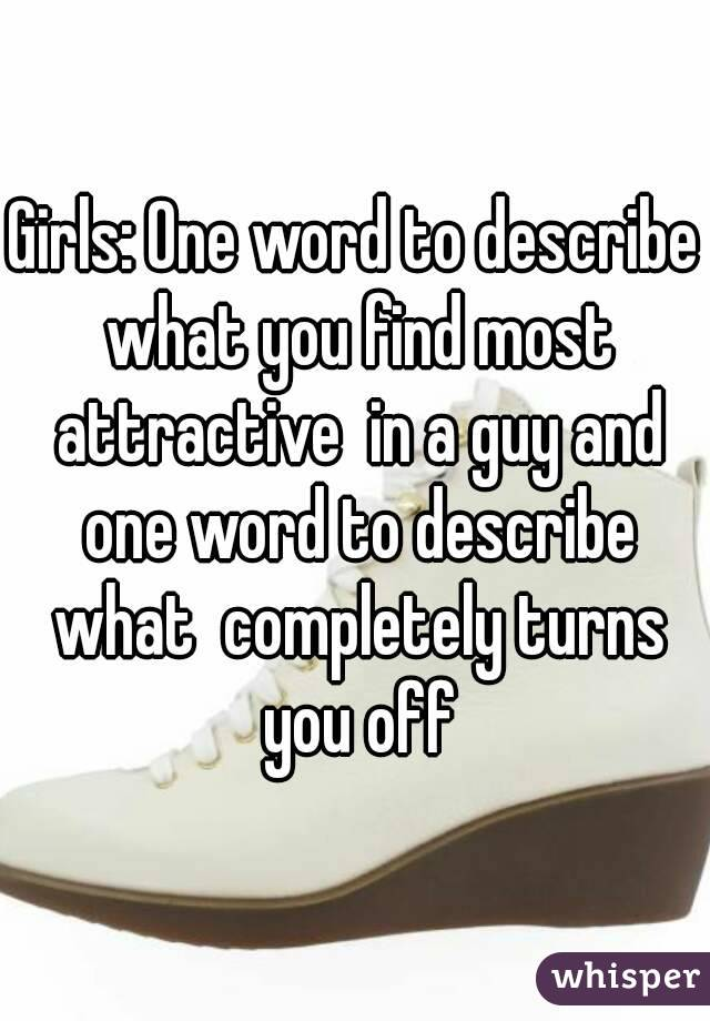 Girls: One word to describe what you find most attractive  in a guy and one word to describe what  completely turns you off
