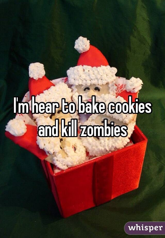 I'm hear to bake cookies and kill zombies