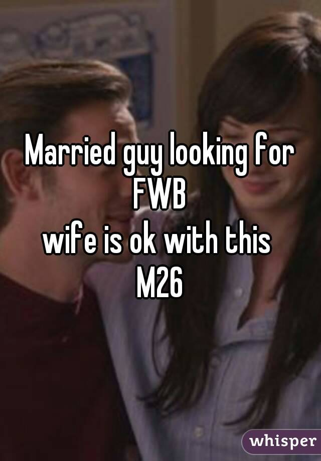 Married guy looking for FWB  wife is ok with this  M26