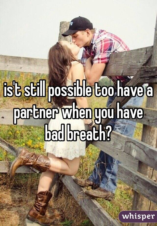 is't still possible too have a partner when you have bad breath?