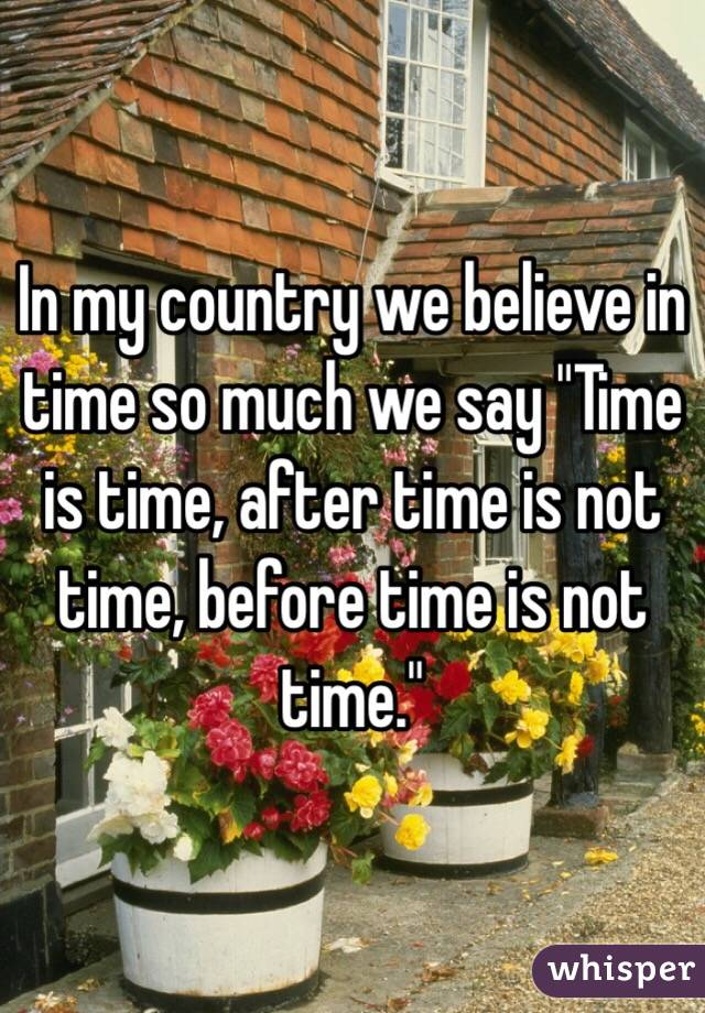 """In my country we believe in time so much we say """"Time is time, after time is not time, before time is not time."""""""