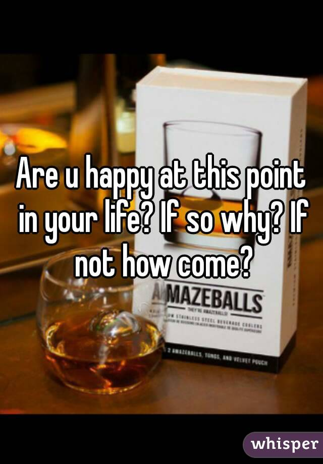 Are u happy at this point in your life? If so why? If not how come?