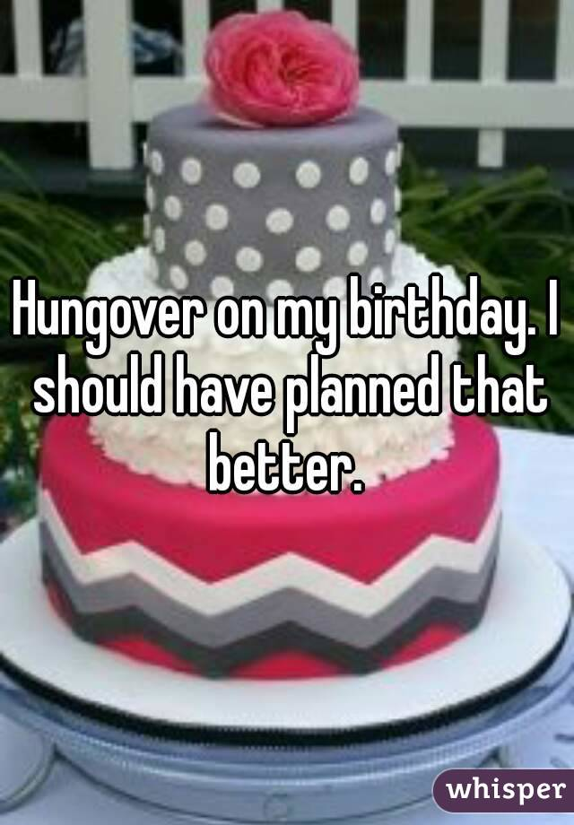 Hungover on my birthday. I should have planned that better.