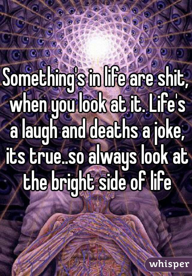 Something's in life are shit, when you look at it. Life's a laugh and deaths a joke, its true..so always look at the bright side of life