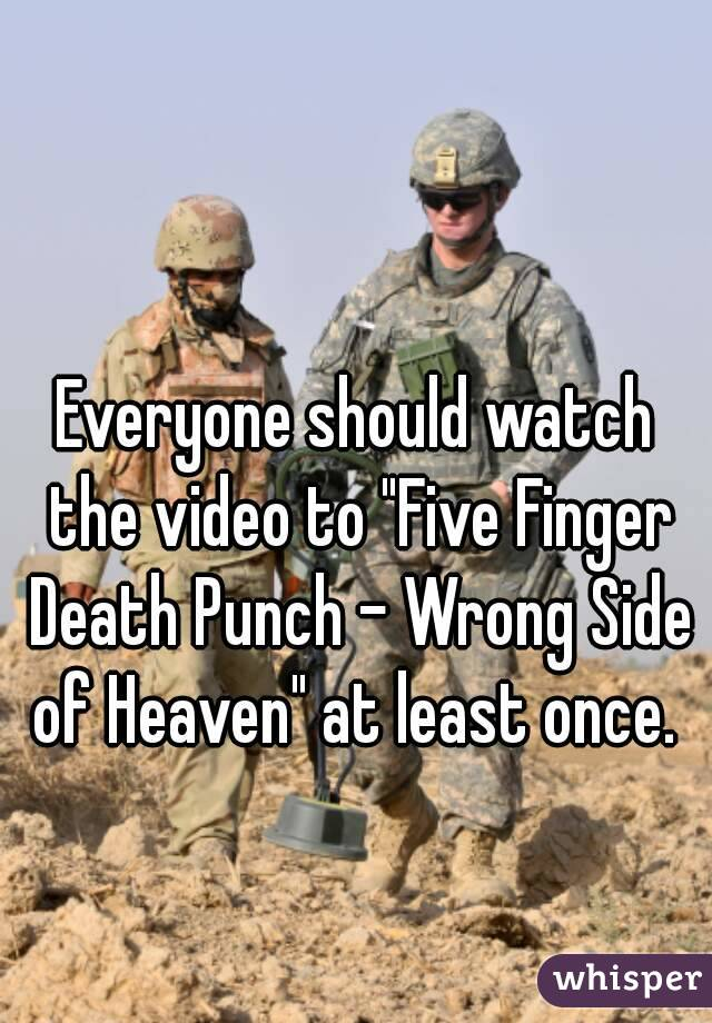 "Everyone should watch the video to ""Five Finger Death Punch - Wrong Side of Heaven"" at least once."