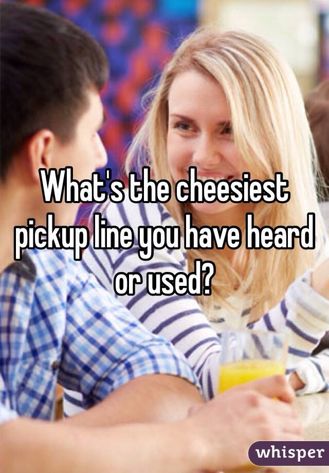 What's the cheesiest pickup line you have heard or used?