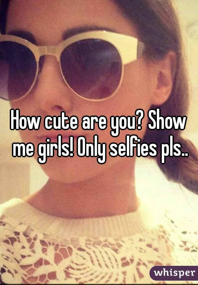How cute are you? Show me girls! Only selfies pls..