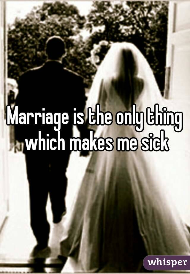 Marriage is the only thing which makes me sick