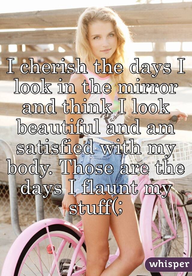 I cherish the days I look in the mirror and think I look beautiful and am satisfied with my body. Those are the days I flaunt my stuff(;