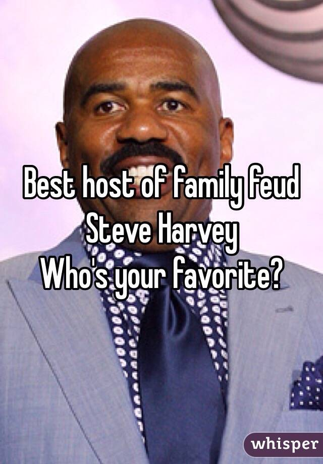 Best host of family feud  Steve Harvey Who's your favorite?
