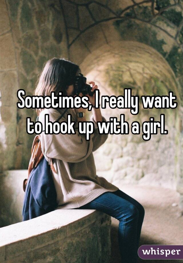 Sometimes, I really want to hook up with a girl.