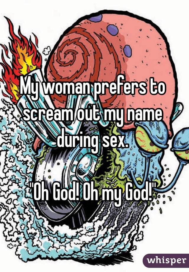 """My woman prefers to scream out my name during sex.  """"Oh God! Oh my God!"""""""