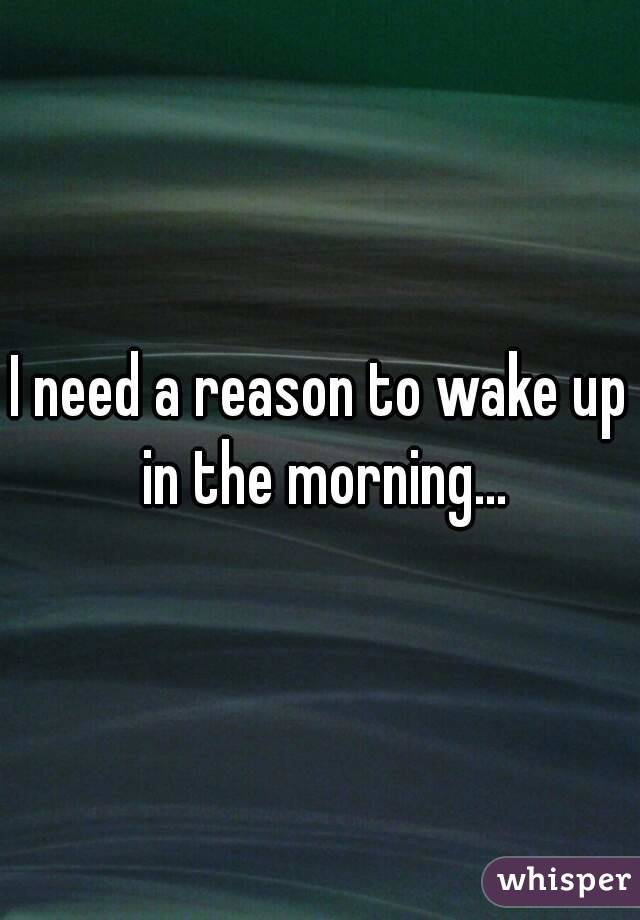 I need a reason to wake up in the morning...