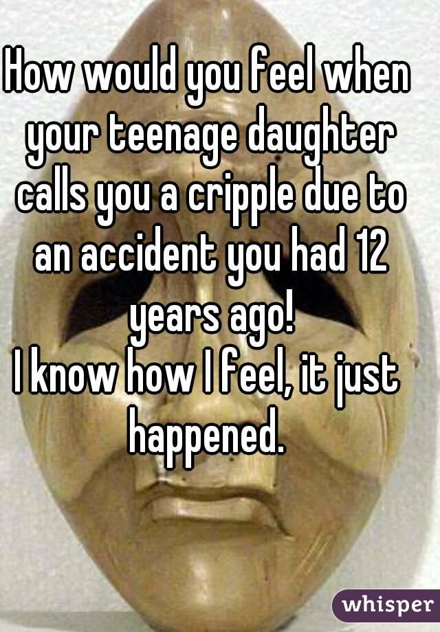 How would you feel when your teenage daughter calls you a cripple due to an accident you had 12 years ago! I know how I feel, it just happened.