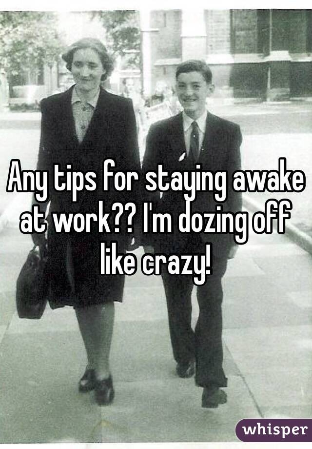 Any tips for staying awake at work?? I'm dozing off like crazy!