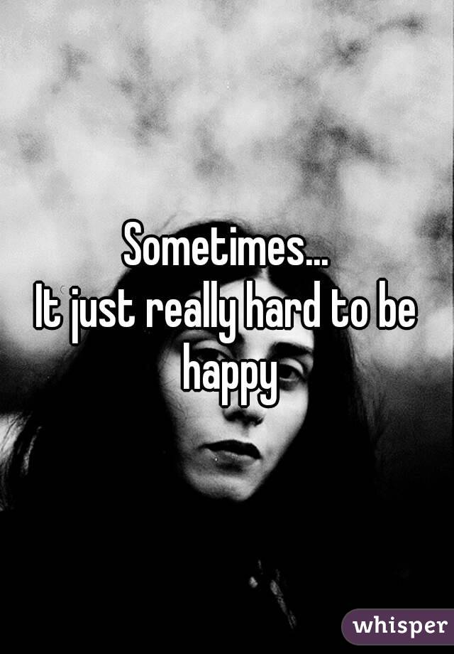 Sometimes... It just really hard to be happy