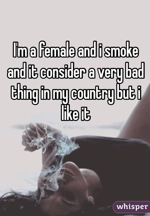 I'm a female and i smoke and it consider a very bad thing in my country but i like it