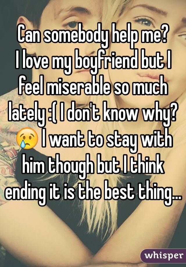 Can somebody help me?  I love my boyfriend but I feel miserable so much lately :( I don't know why?😢 I want to stay with him though but I think ending it is the best thing...