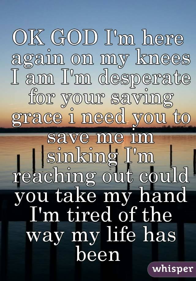OK GOD I'm here again on my knees I am I'm desperate for your saving grace i need you to save me im sinking I'm reaching out could you take my hand I'm tired of the way my life has been