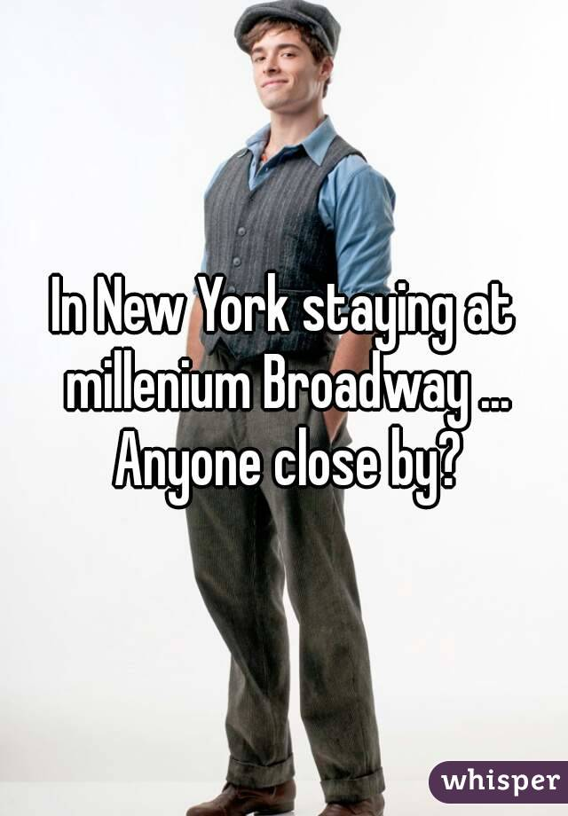 In New York staying at millenium Broadway ... Anyone close by?