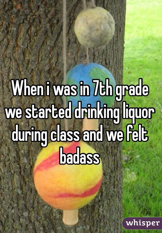 When i was in 7th grade we started drinking liquor during class and we felt badass