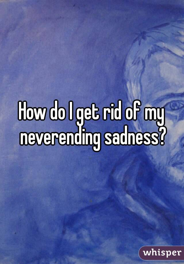 How do I get rid of my neverending sadness?