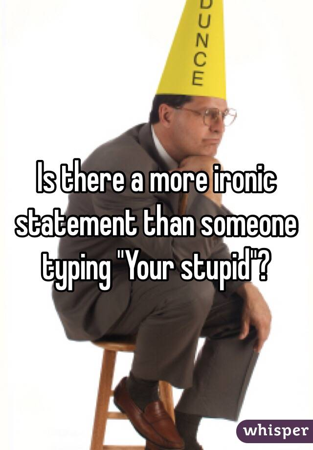 """Is there a more ironic statement than someone typing """"Your stupid""""?"""