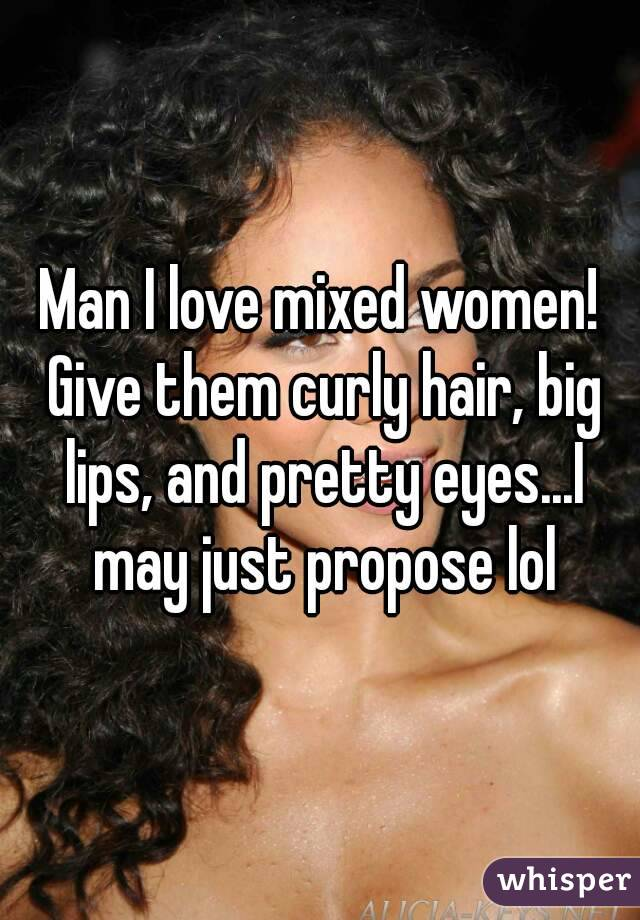 Man I love mixed women! Give them curly hair, big lips, and pretty eyes...I may just propose lol
