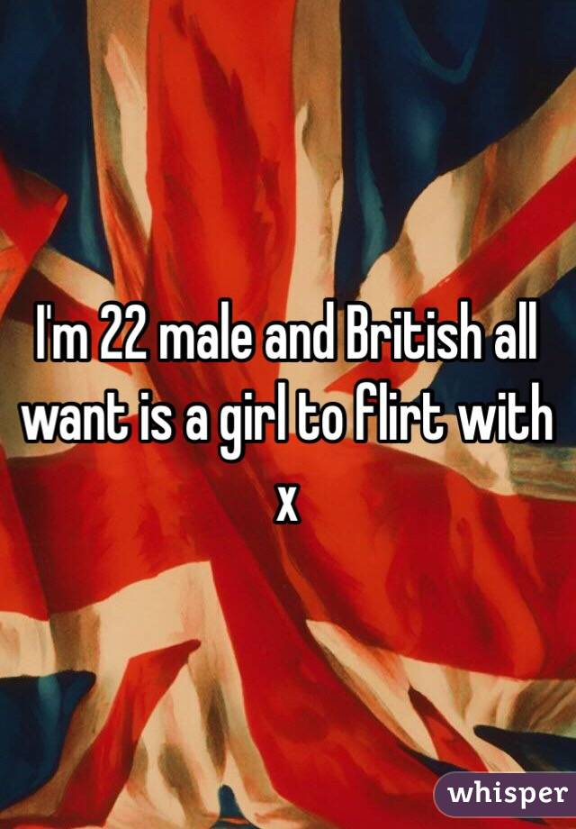 I'm 22 male and British all want is a girl to flirt with x