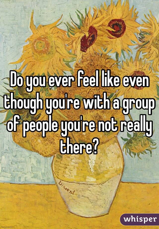 Do you ever feel like even though you're with a group of people you're not really there?