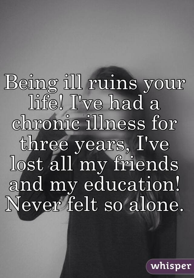 Being ill ruins your life! I've had a chronic illness for three years, I've lost all my friends and my education! Never felt so alone.