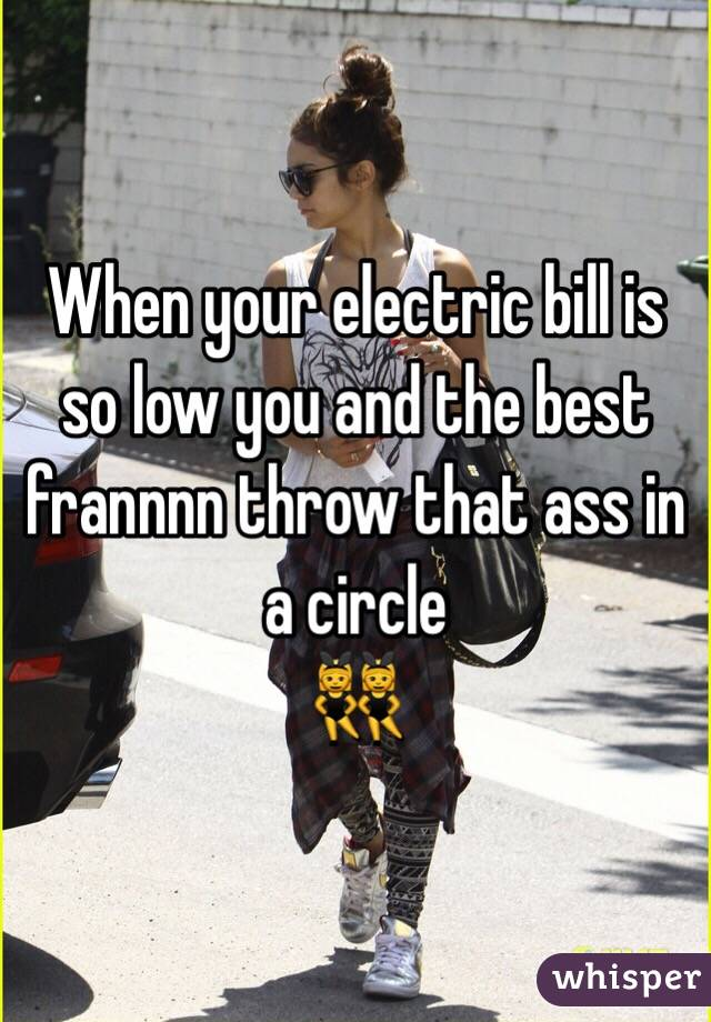 When your electric bill is so low you and the best frannnn throw that ass in a circle  👯