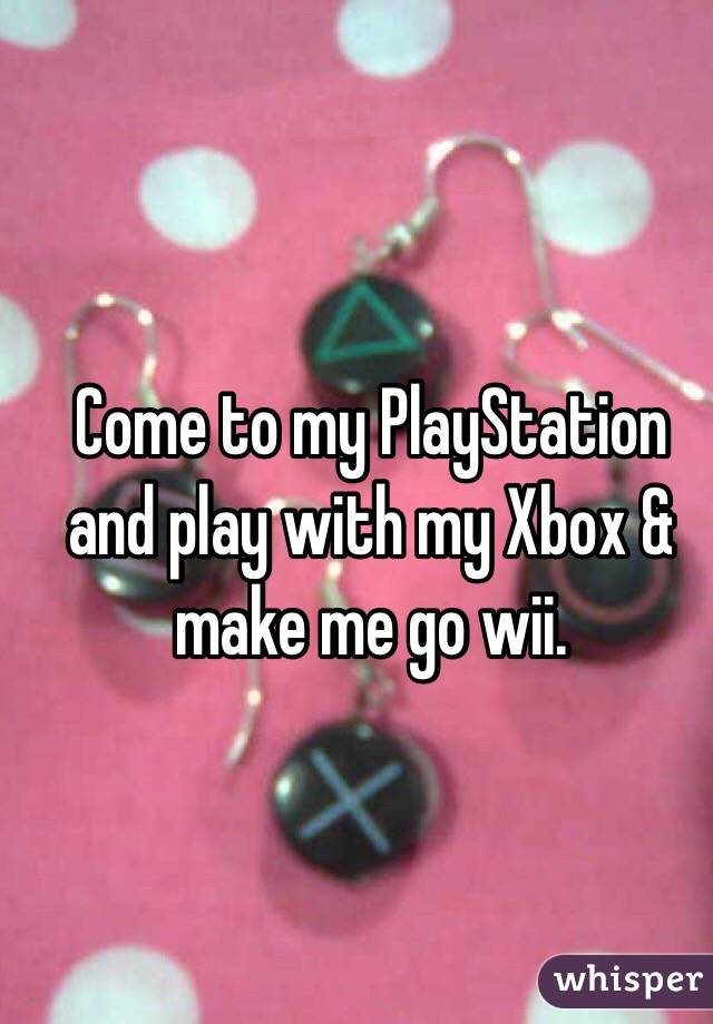 Come to my PlayStation and play with my Xbox & make me go wii.