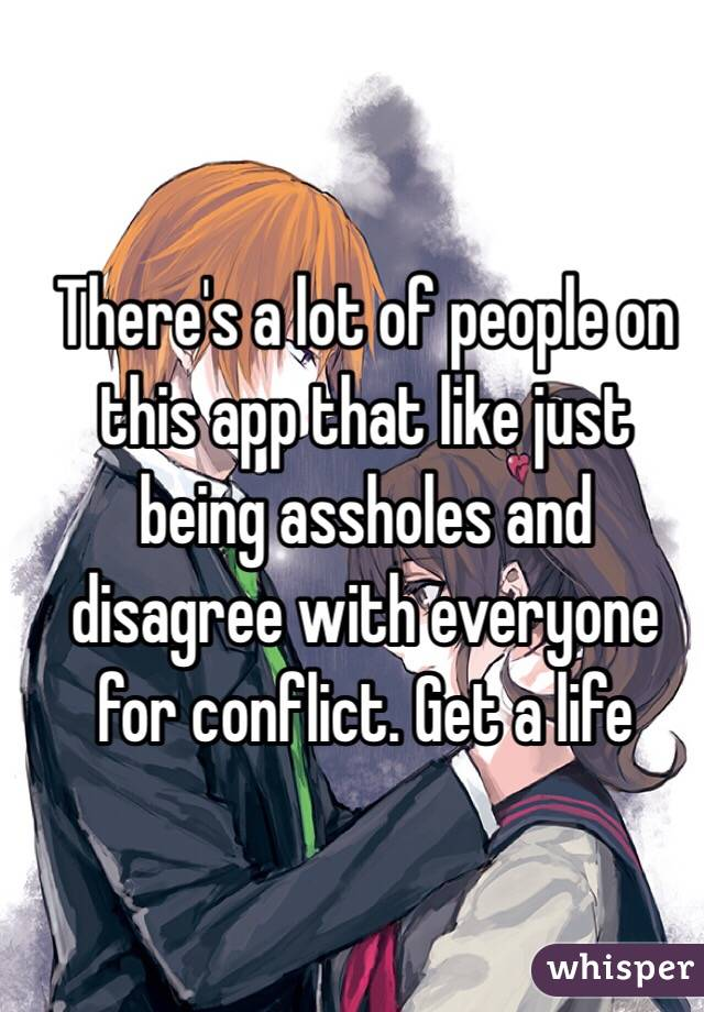 There's a lot of people on this app that like just being assholes and disagree with everyone for conflict. Get a life