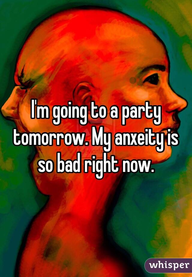 I'm going to a party tomorrow. My anxeity is so bad right now.