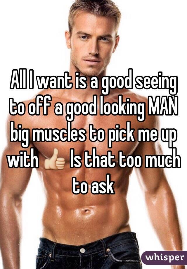 All I want is a good seeing to off a good looking MAN big muscles to pick me up with 👍 Is that too much to ask