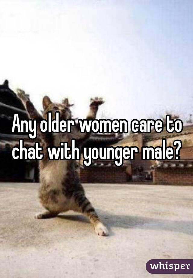 Any older women care to chat with younger male?