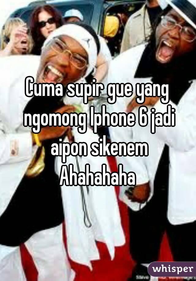 Cuma supir gue yang ngomong Iphone 6 jadi aipon sikenem Ahahahaha